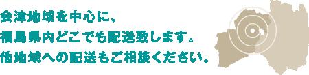 会津地域を中心に、福島県内どこでも配送いたします。他地域への配送もご相談ください。